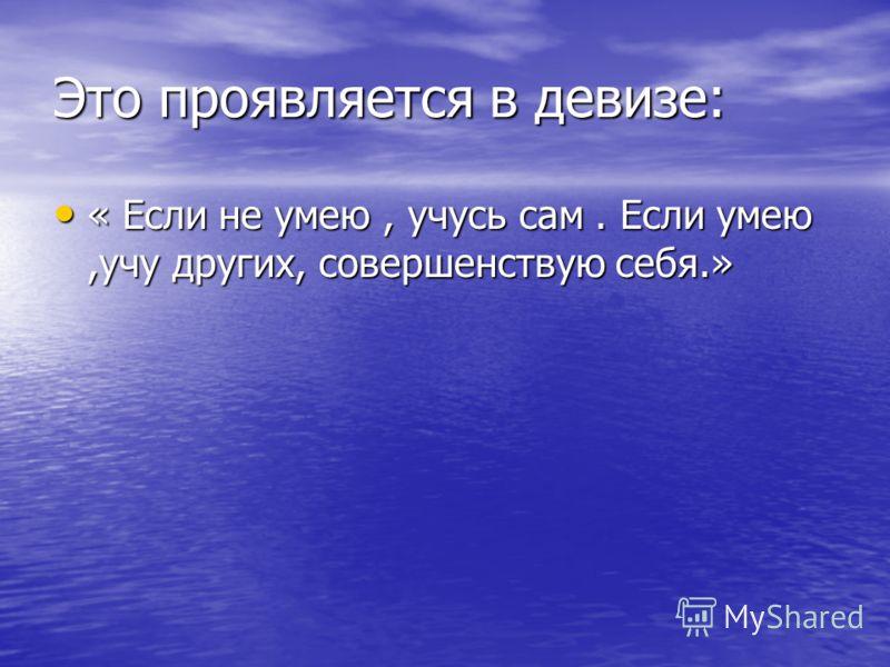 Это проявляется в девизе: « Если не умею, учусь сам. Если умею,учу других, совершенствую себя.» « Если не умею, учусь сам. Если умею,учу других, совершенствую себя.»