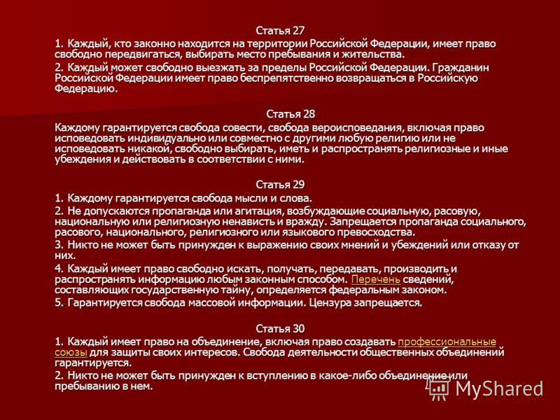 Статья 27 1. Каждый, кто законно находится на территории Российской Федерации, имеет право свободно передвигаться, выбирать место пребывания и жительства. 2. Каждый может свободно выезжать за пределы Российской Федерации. Гражданин Российской Федерац