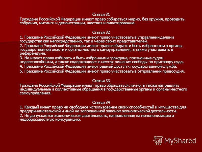 Статья 31 Граждане Российской Федерации имеют право собираться мирно, без оружия, проводить собрания, митинги и демонстрации, шествия и пикетирование. Статья 32 1. Граждане Российской Федерации имеют право участвовать в управлении делами государства