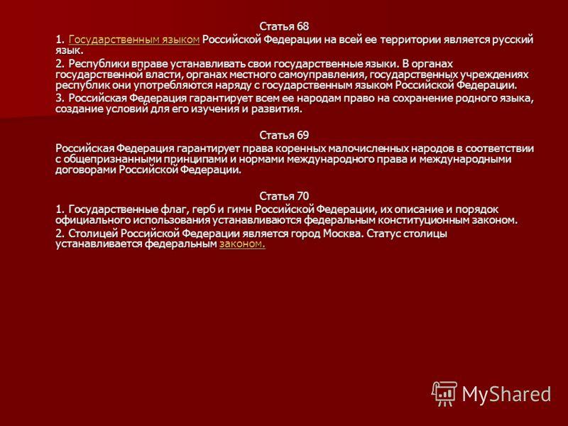 Статья 68 1. Государственным языком Российской Федерации на всей ее территории является русский язык. Государственным языкомГосударственным языком 2. Республики вправе устанавливать свои государственные языки. В органах государственной власти, органа