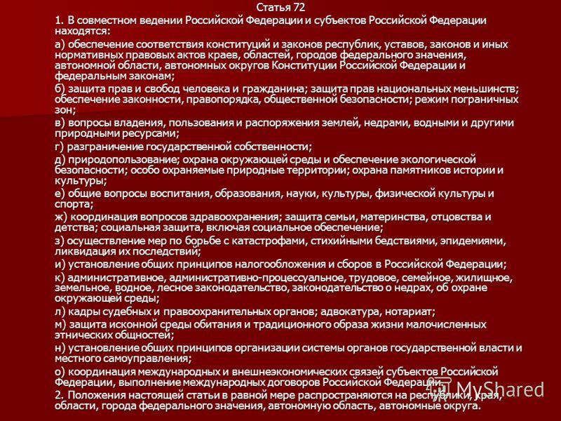 Статья 72 1. В совместном ведении Российской Федерации и субъектов Российской Федерации находятся: а) обеспечение соответствия конституций и законов республик, уставов, законов и иных нормативных правовых актов краев, областей, городов федерального з
