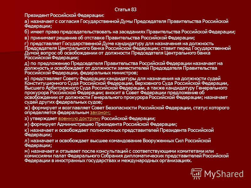 Статья 83 Президент Российской Федерации: а) назначает с согласия Государственной Думы Председателя Правительства Российской Федерации; б) имеет право председательствовать на заседаниях Правительства Российской Федерации; в) принимает решение об отст