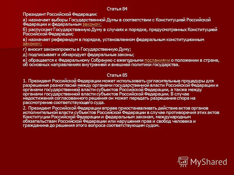 Статья 84 Президент Российской Федерации: а) назначает выборы Государственной Думы в соответствии с Конституцией Российской Федерации и федеральным законом; законом; б) распускает Государственную Думу в случаях и порядке, предусмотренных Конституцией