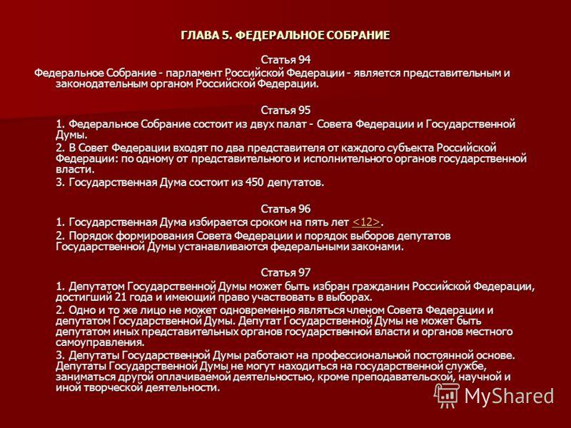 ГЛАВА 5. ФЕДЕРАЛЬНОЕ СОБРАНИЕ Статья 94 Федеральное Собрание - парламент Российской Федерации - является представительным и законодательным органом Российской Федерации. Статья 95 1. Федеральное Собрание состоит из двух палат - Совета Федерации и Гос