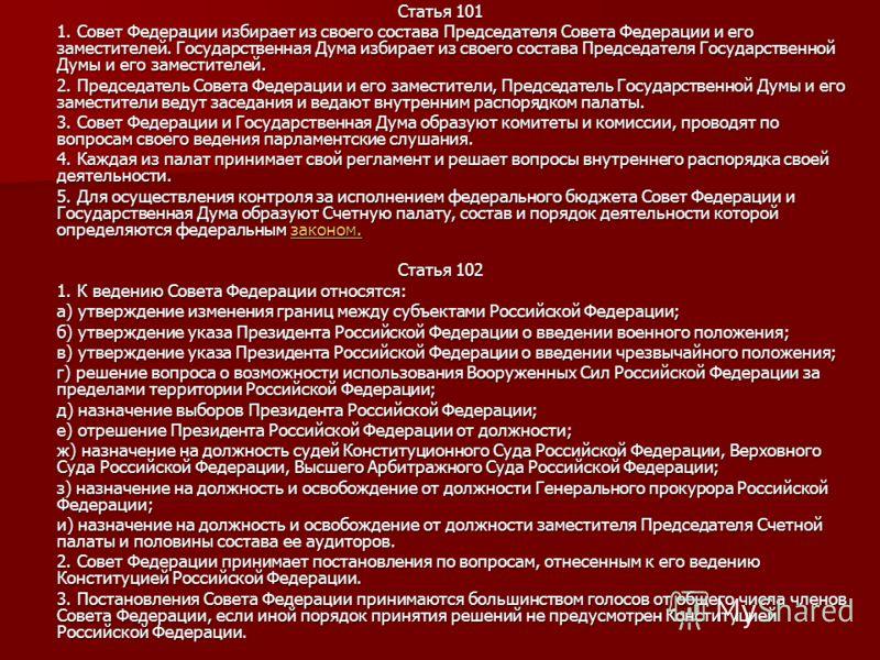 Статья 101 1. Совет Федерации избирает из своего состава Председателя Совета Федерации и его заместителей. Государственная Дума избирает из своего состава Председателя Государственной Думы и его заместителей. 2. Председатель Совета Федерации и его за