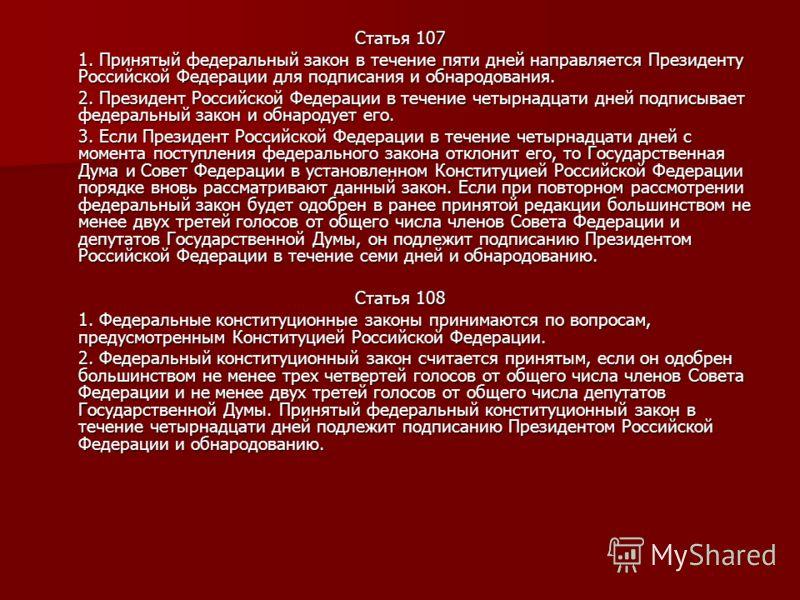 Статья 107 1. Принятый федеральный закон в течение пяти дней направляется Президенту Российской Федерации для подписания и обнародования. 2. Президент Российской Федерации в течение четырнадцати дней подписывает федеральный закон и обнародует его. 3.