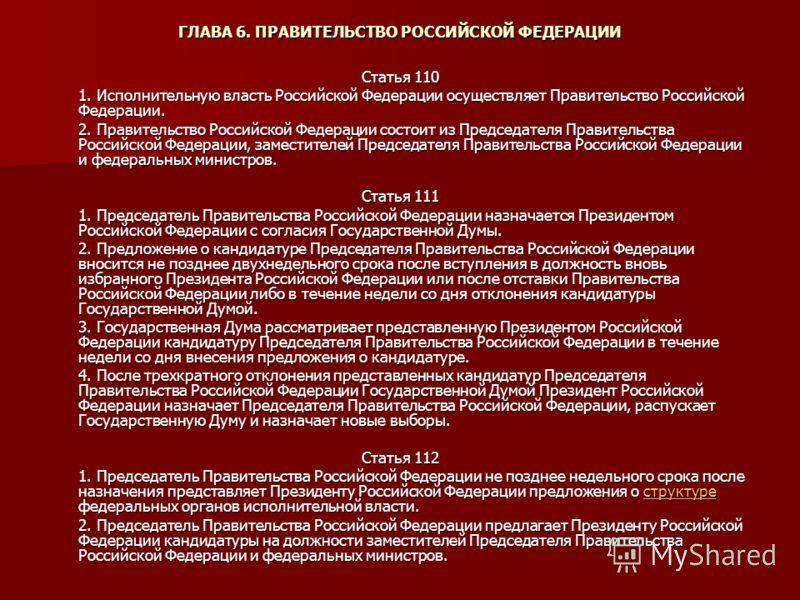 ГЛАВА 6. ПРАВИТЕЛЬСТВО РОССИЙСКОЙ ФЕДЕРАЦИИ Статья 110 1. Исполнительную власть Российской Федерации осуществляет Правительство Российской Федерации. 2. Правительство Российской Федерации состоит из Председателя Правительства Российской Федерации, за