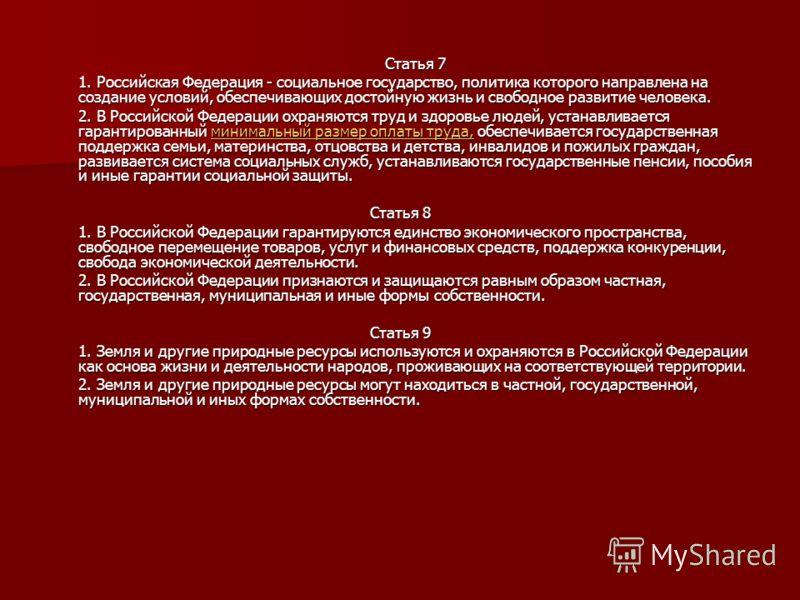 Статья 7 1. Российская Федерация - социальное государство, политика которого направлена на создание условий, обеспечивающих достойную жизнь и свободное развитие человека. 2. В Российской Федерации охраняются труд и здоровье людей, устанавливается гар