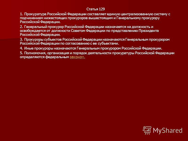 Статья 129 1. Прокуратура Российской Федерации составляет единую централизованную систему с подчинением нижестоящих прокуроров вышестоящим и Генеральному прокурору Российской Федерации. 2. Генеральный прокурор Российской Федерации назначается на долж