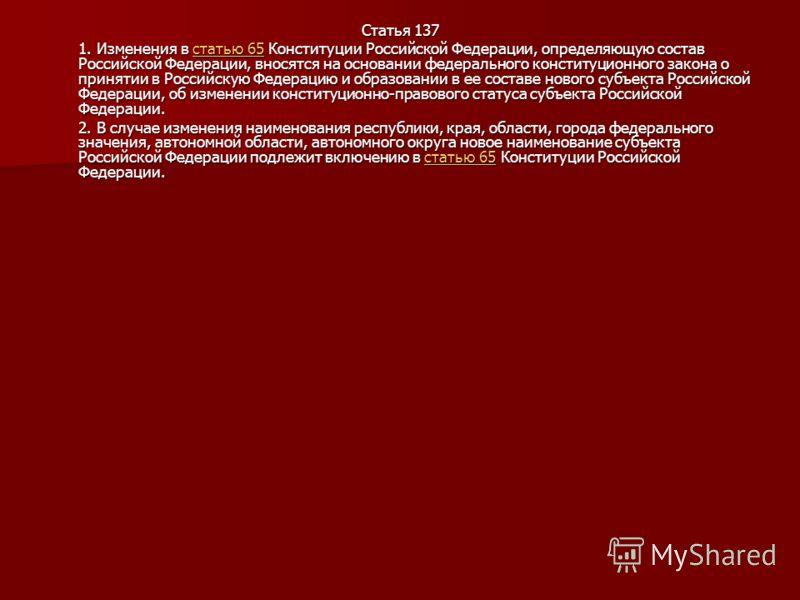 Статья 137 1. Изменения в статью 65 Конституции Российской Федерации, определяющую состав Российской Федерации, вносятся на основании федерального конституционного закона о принятии в Российскую Федерацию и образовании в ее составе нового субъекта Ро
