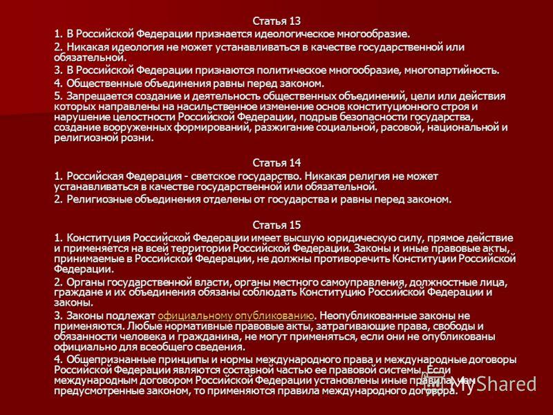 Статья 13 1. В Российской Федерации признается идеологическое многообразие. 2. Никакая идеология не может устанавливаться в качестве государственной или обязательной. 3. В Российской Федерации признаются политическое многообразие, многопартийность. 4