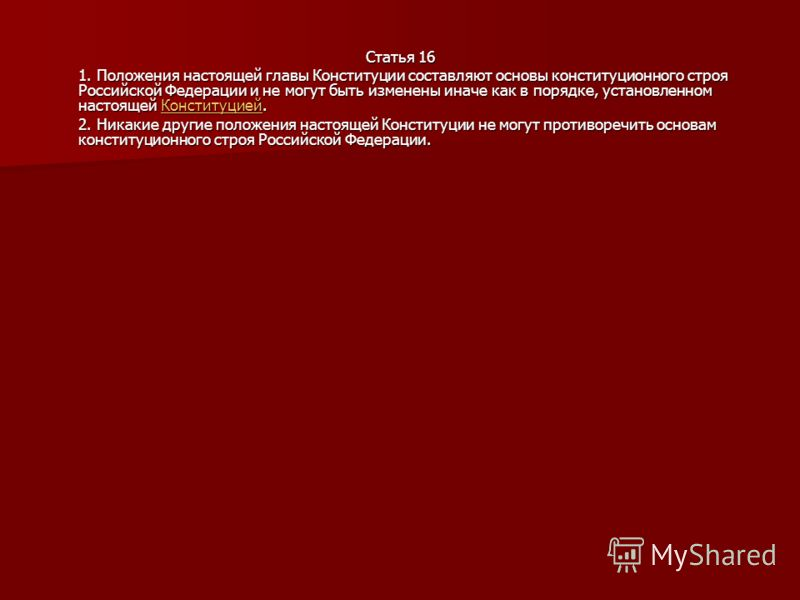 Статья 16 1. Положения настоящей главы Конституции составляют основы конституционного строя Российской Федерации и не могут быть изменены иначе как в порядке, установленном настоящей Конституцией. Конституцией 2. Никакие другие положения настоящей Ко