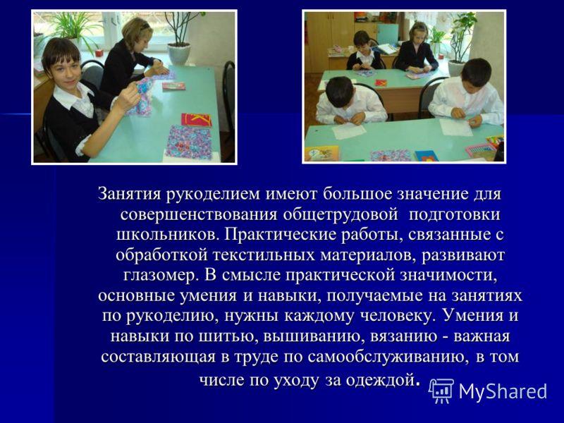 Занятия рукоделием имеют большое значение для совершенствования общетрудовой подготовки школьников. Практические работы, связанные с обработкой текстильных материалов, развивают глазомер. В смысле практической значимости, основные умения и навыки, по