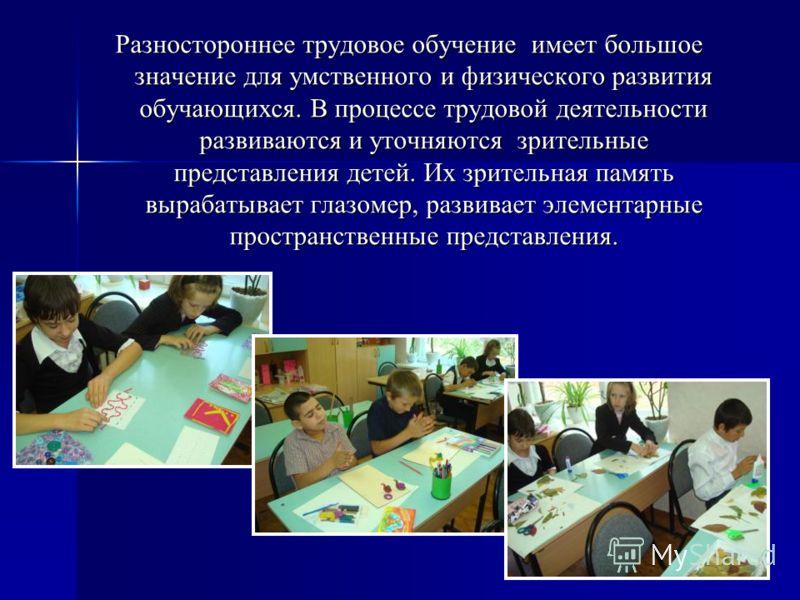 Разностороннее трудовое обучение имеет большое значение для умственного и физического развития обучающихся. В процессе трудовой деятельности развиваются и уточняются зрительные представления детей. Их зрительная память вырабатывает глазомер, развивае
