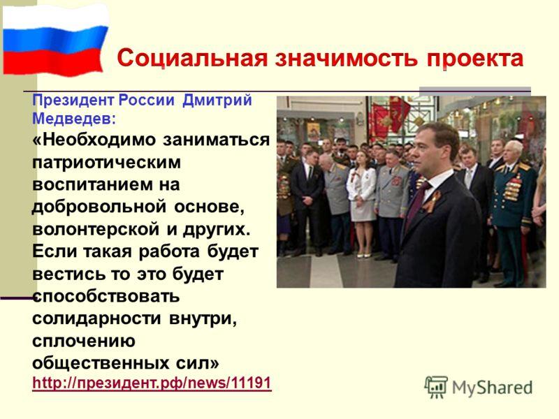 Президент России Дмитрий Медведев: «Необходимо заниматься патриотическим воспитанием на добровольной основе, волонтерской и других. Если такая работа будет вестись то это будет способствовать солидарности внутри, сплочению общественных сил» http://пр