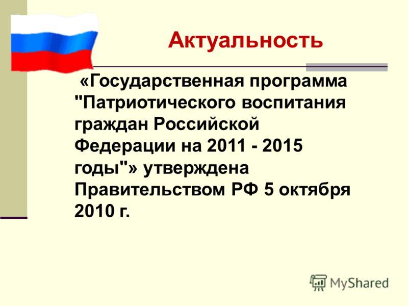 Актуальность «Государственная программа Патриотического воспитания граждан Российской Федерации на 2011 - 2015 годы» утверждена Правительством РФ 5 октября 2010 г.