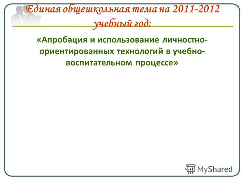 Единая общешкольная тема на 2011-2012 учебный год: «Апробация и использование личностно- ориентированных технологий в учебно- воспитательном процессе»
