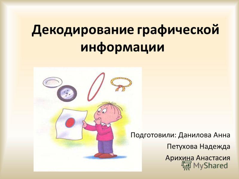 Декодирование графической информации Подготовили: Данилова Анна Петухова Надежда Арихина Анастасия