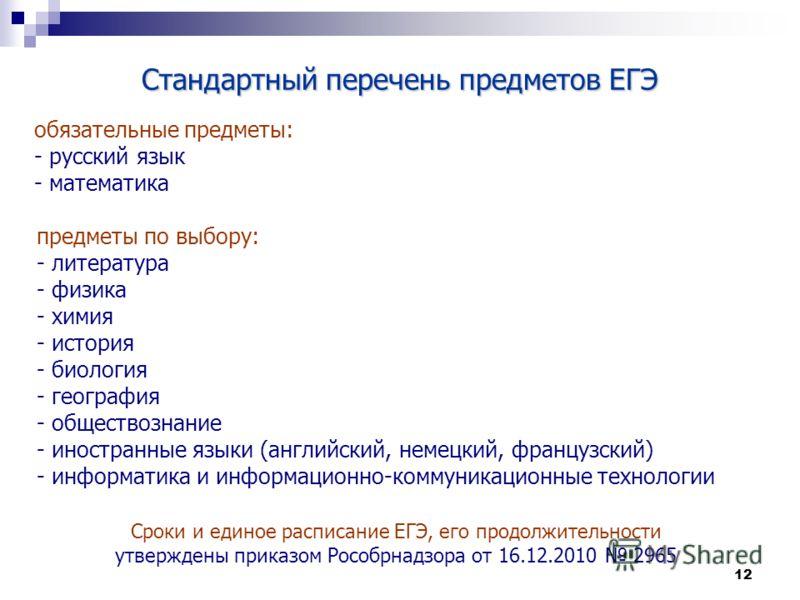 12 Стандартный перечень предметов ЕГЭ обязательные предметы: - русский язык - математика предметы по выбору: - литература - физика - химия - история - биология - география - обществознание - иностранные языки (английский, немецкий, французский) - инф