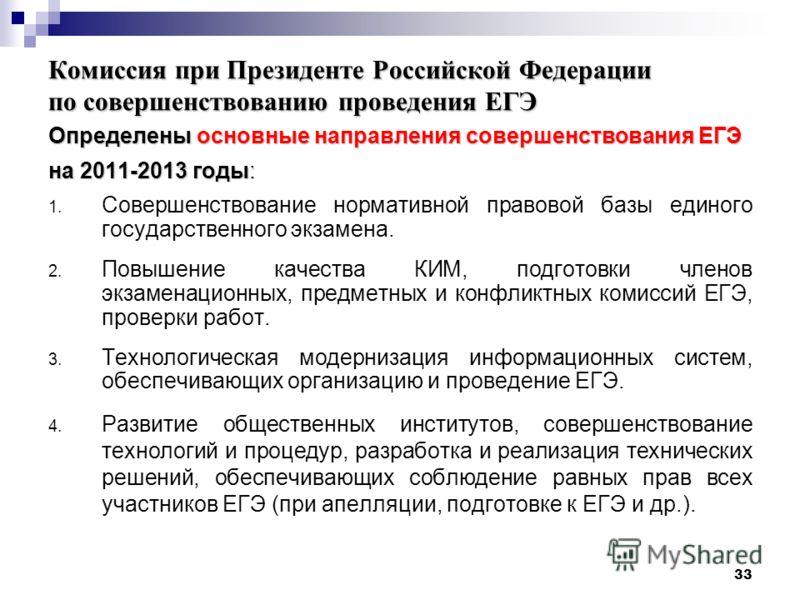 33 Комиссия при Президенте Российской Федерации по совершенствованию проведения ЕГЭ Определены основные направления совершенствования ЕГЭ на 2011-2013 годы: 1. Совершенствование нормативной правовой базы единого государственного экзамена. 2. Повышени