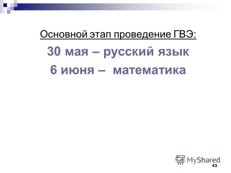 43 Основной этап проведение ГВЭ: 30 мая – русский язык 6 июня – математика