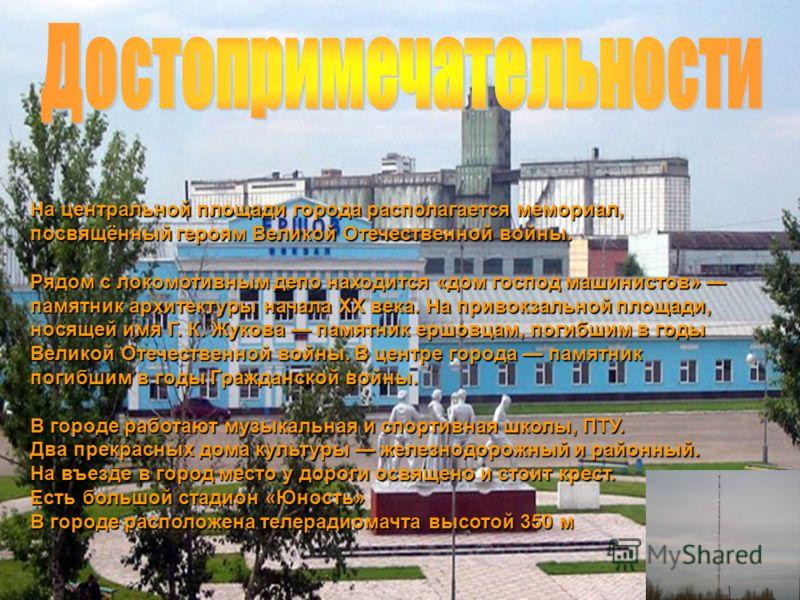 На центральной площади города располагается мемориал, посвящённый героям Великой Отечественной войны. Рядом с локомотивным депо находится «дом господ машинистов» памятник архитектуры начала XX века. На привокзальной площади, носящей имя Г. К. Жукова