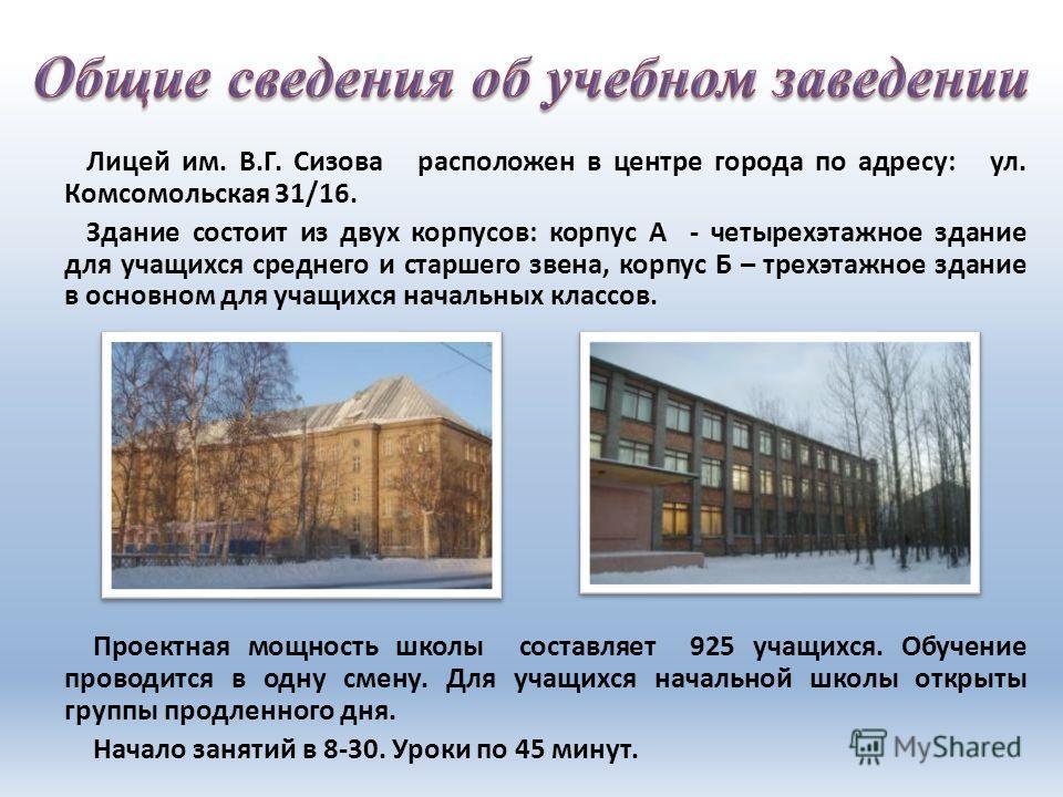 Лицей им. В.Г. Сизова расположен в центре города по адресу: ул. Комсомольская 31/16. Здание состоит из двух корпусов: корпус А - четырехэтажное здание для учащихся среднего и старшего звена, корпус Б – трехэтажное здание в основном для учащихся начал