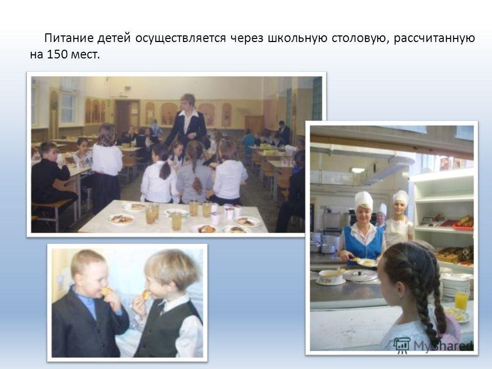 Питание детей осуществляется через школьную столовую, рассчитанную на 150 мест.