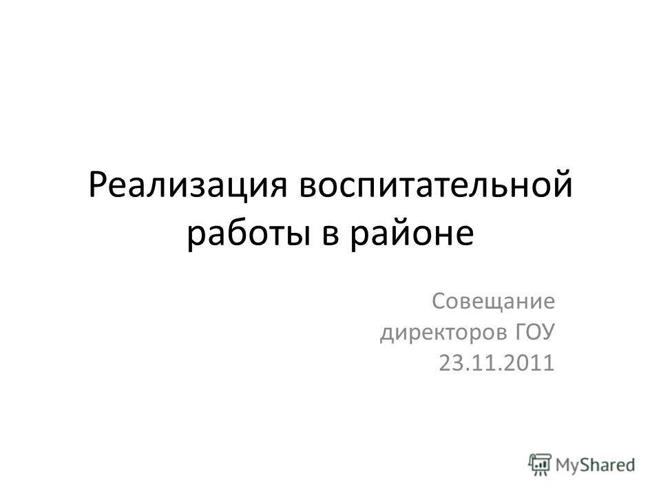 Реализация воспитательной работы в районе Совещание директоров ГОУ 23.11.2011