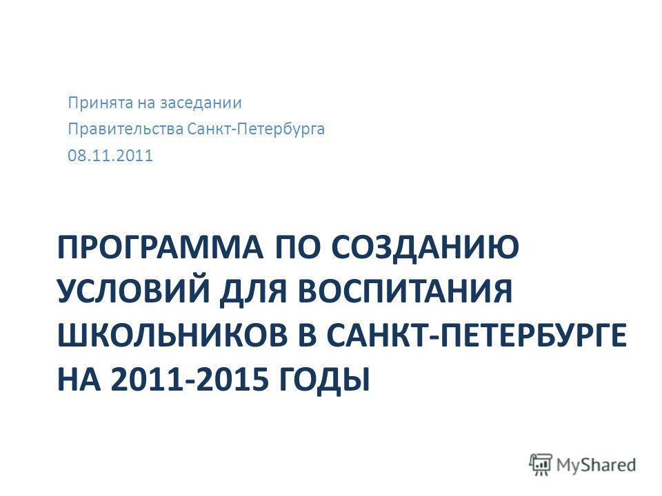 ПРОГРАММА ПО СОЗДАНИЮ УСЛОВИЙ ДЛЯ ВОСПИТАНИЯ ШКОЛЬНИКОВ В САНКТ-ПЕТЕРБУРГЕ НА 2011-2015 ГОДЫ Принята на заседании Правительства Санкт-Петербурга 08.11.2011