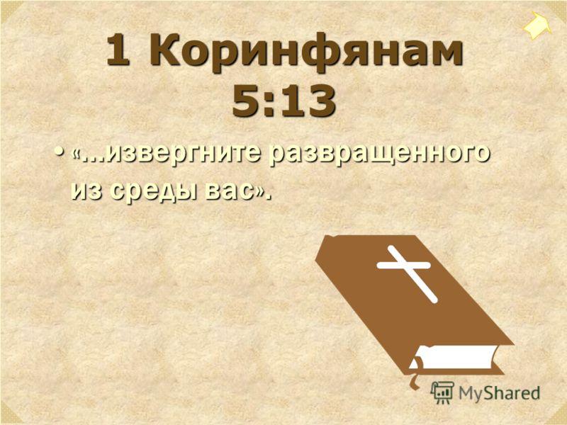 1 Коринфянам 5:13 «...извергните развращенного из среды вас».«...извергните развращенного из среды вас».
