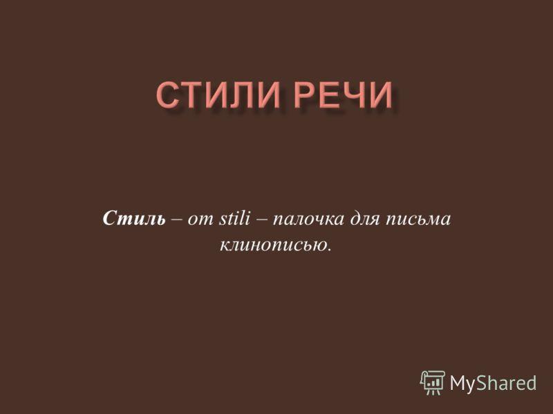 Стиль – от stili – палочка для письма клинописью.