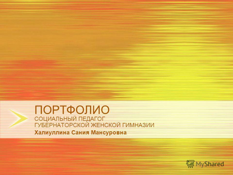 ПОРТФОЛИО СОЦИАЛЬНЫЙ ПЕДАГОГ ГУБЕРНАТОРСКОЙ ЖЕНСКОЙ ГИМНАЗИИ Халиуллина Сания Мансуровна