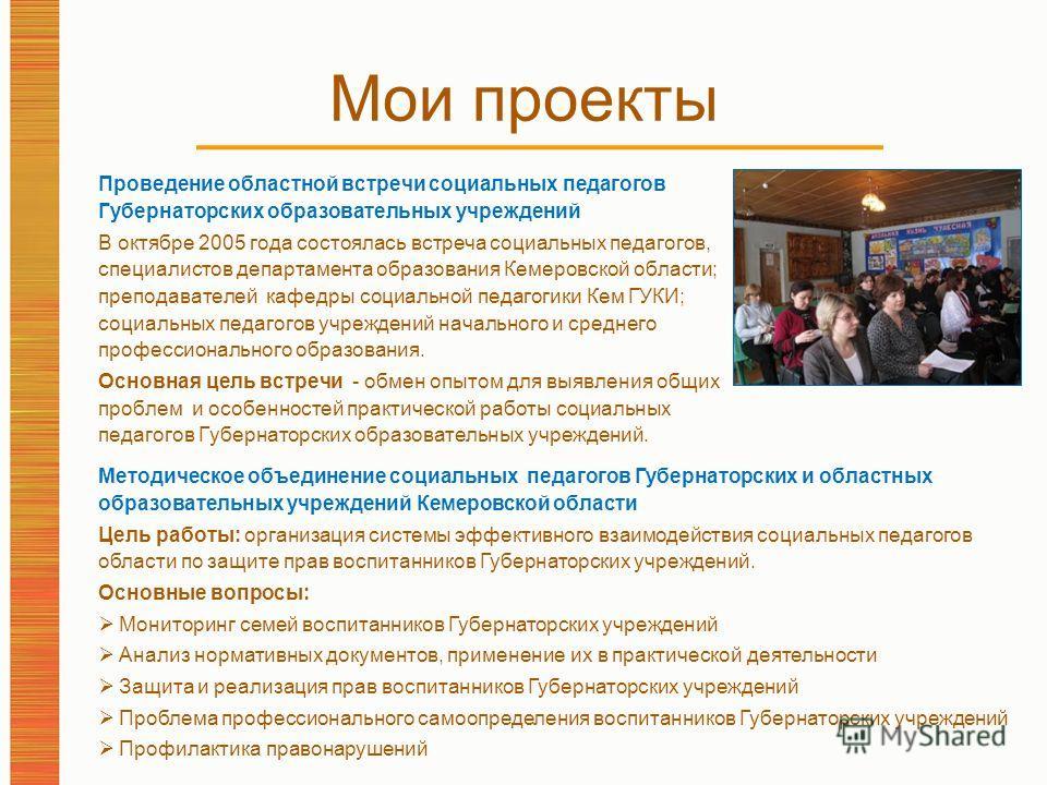 Мои проекты Проведение областной встречи социальных педагогов Губернаторских образовательных учреждений В октябре 2005 года состоялась встреча социальных педагогов, специалистов департамента образования Кемеровской области; преподавателей кафедры соц