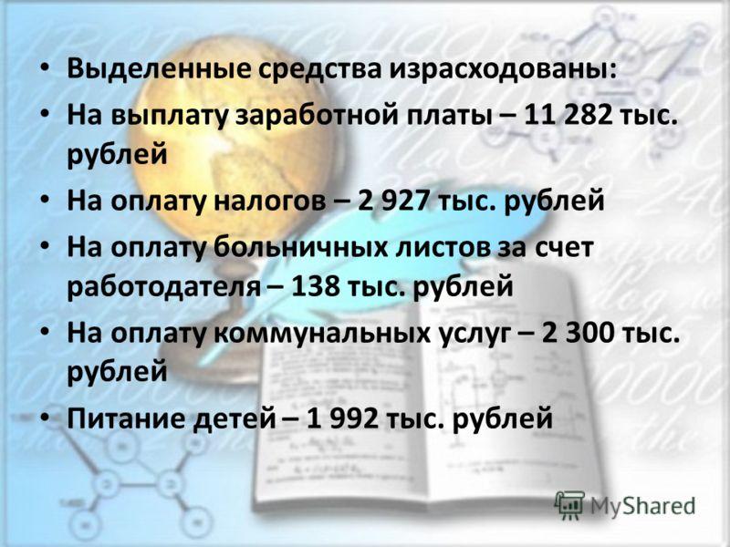Выделенные средства израсходованы: На выплату заработной платы – 11 282 тыс. рублей На оплату налогов – 2 927 тыс. рублей На оплату больничных листов за счет работодателя – 138 тыс. рублей На оплату коммунальных услуг – 2 300 тыс. рублей Питание дете