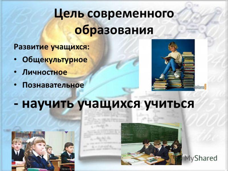 Цель современного образования Развитие учащихся: Общекультурное Личностное Познавательное - научить учащихся учиться