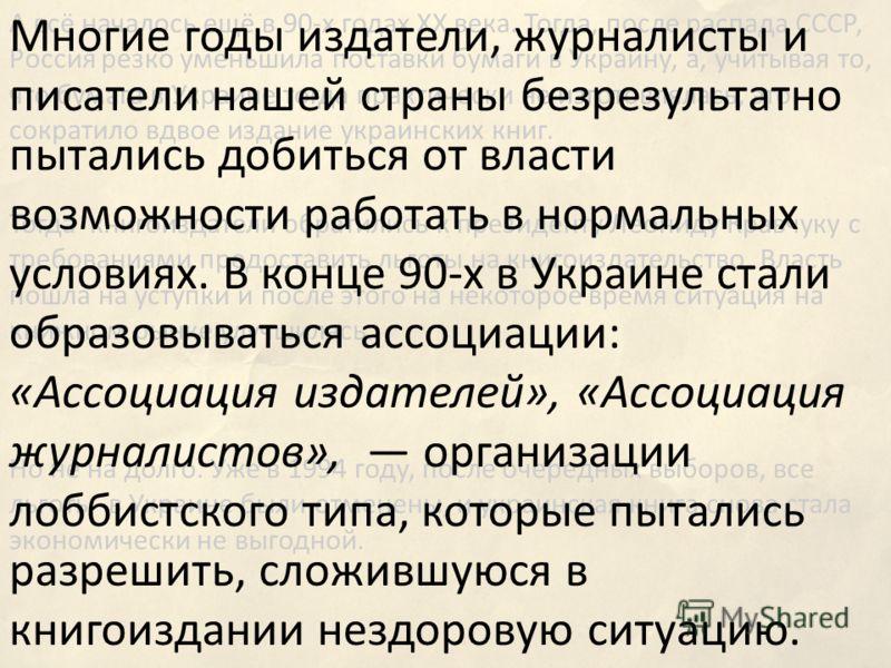 А всё началось ещё в 90-х годах ХХ века. Тогда, после распада СССР, Россия резко уменьшила поставки бумаги в Украину, а, учитывая то, что бумага в Украине тогда практически не изготовлялась, это сократило вдвое издание украинских книг. Тогда книгоизд
