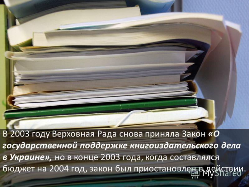 В 2003 году Верховная Рада снова приняла Закон «О государственной поддержке книгоиздательского дела в Украине», но в конце 2003 года, когда составлялся бюджет на 2004 год, закон был приостановлен в действии.