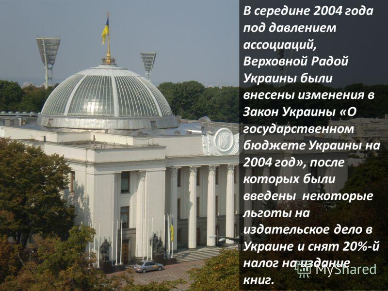 В середине 2004 года под давлением ассоциаций, Верховной Радой Украины были внесены изменения в Закон Украины «О государственном бюджете Украины на 2004 год», после которых были введены некоторые льготы на издательское дело в Украине и снят 20%-й нал