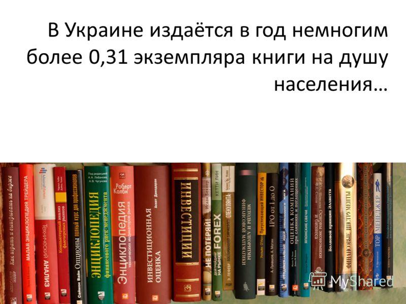 В Украине издаётся в год немногим более 0,31 экземпляра книги на душу населения…