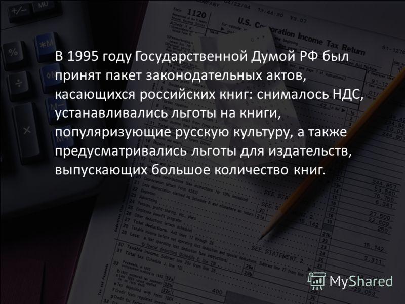 В 1995 году Государственной Думой РФ был принят пакет законодательных актов, касающихся российских книг: снималось НДС, устанавливались льготы на книги, популяризующие русскую культуру, а также предусматривались льготы для издательств, выпускающих бо