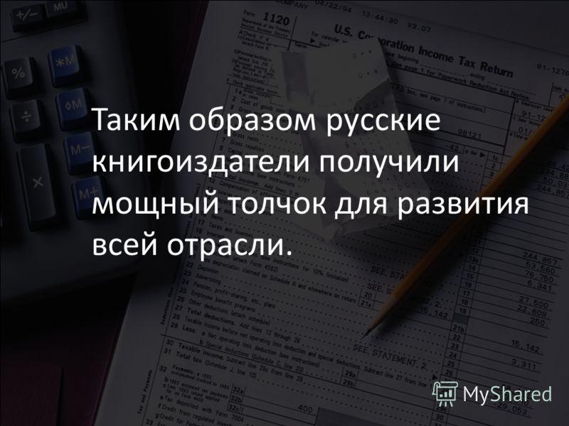 Таким образом русские книгоиздатели получили мощный толчок для развития всей отрасли.