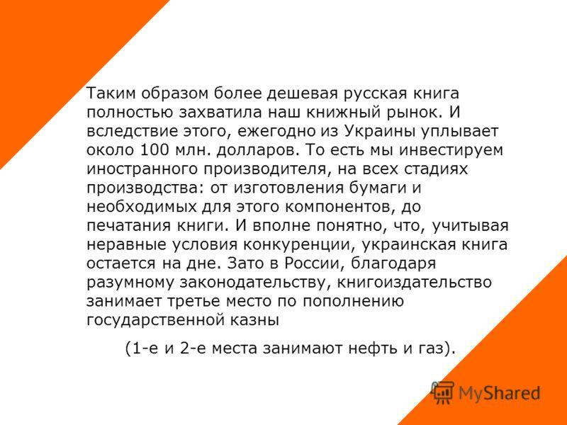 Таким образом более дешевая русская книга полностью захватила наш книжный рынок. И вследствие этого, ежегодно из Украины уплывает около 100 млн. долларов. То есть мы инвестируем иностранного производителя, на всех стадиях производства: от изготовлени