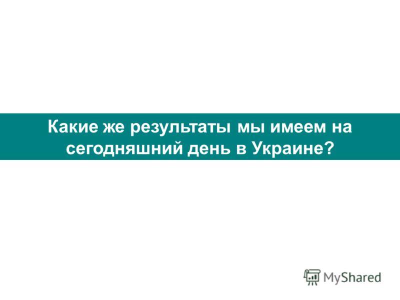 Какие же результаты мы имеем на сегодняшний день в Украине?