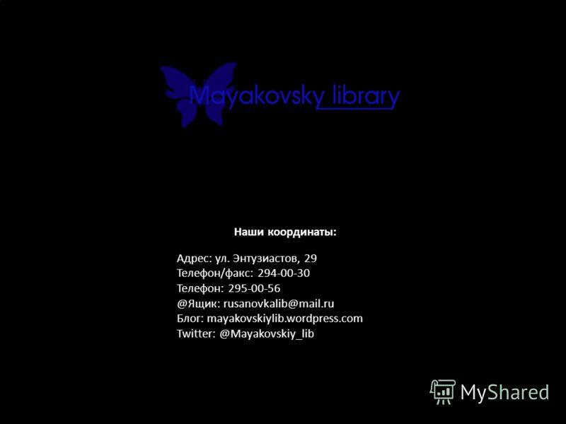 Наши координаты: Адрес: ул. Энтузиастов, 29 Телефон/факс: 294-00-30 Телефон: 295-00-56 @Ящик: rusanovkalib@mail.ru Блог: mayakovskiylib.wordpress.com Twitter: @Mayakovskiy_lib