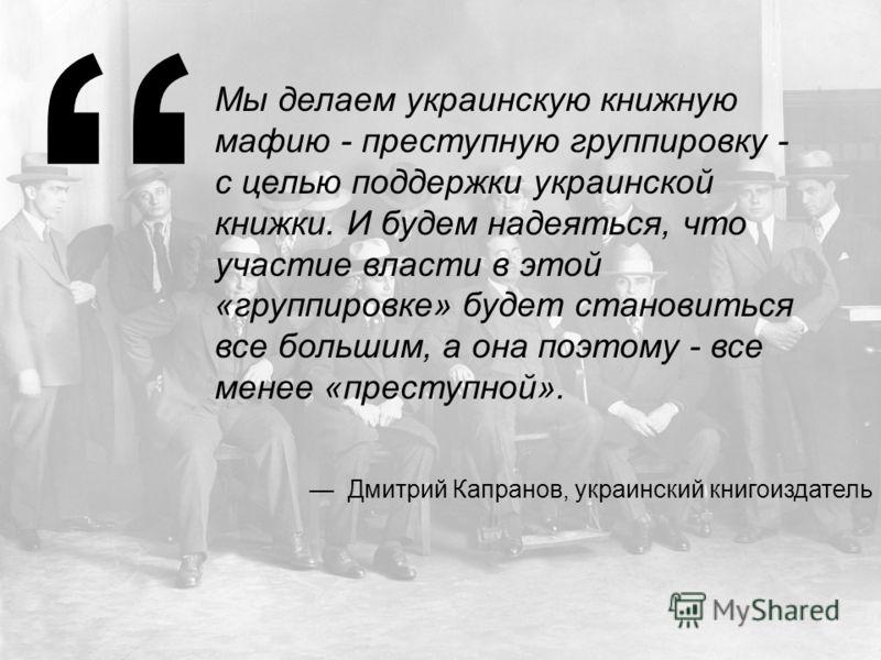 Мы делаем украинскую книжную мафию - преступную группировку - с целью поддержки украинской книжки. И будем надеяться, что участие власти в этой «группировке» будет становиться все большим, а она поэтому - все менее «преступной». Дмитрий Капранов, укр