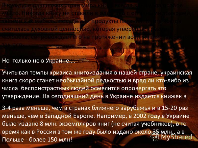 Но только не в Украине.… Учитывая темпы кризиса книгоиздания в нашей стране, украинская книга скоро станет необычайной редкостью и вряд ли кто-либо из числа беспристрастных людей осмелится опровергать это утверждение. На сегодняшний день в Украине из