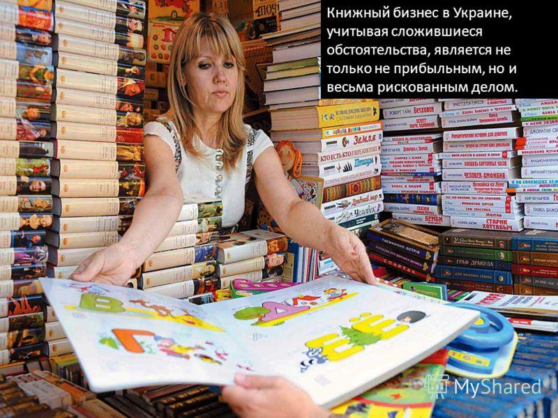 Книжный бизнес в Украине, учитывая сложившиеся обстоятельства, является не только не прибыльным, но и весьма рискованным делом.