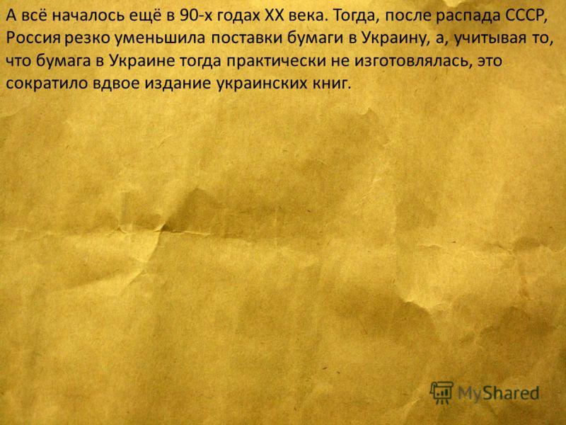 А всё началось ещё в 90-х годах ХХ века. Тогда, после распада СССР, Россия резко уменьшила поставки бумаги в Украину, а, учитывая то, что бумага в Украине тогда практически не изготовлялась, это сократило вдвое издание украинских книг.