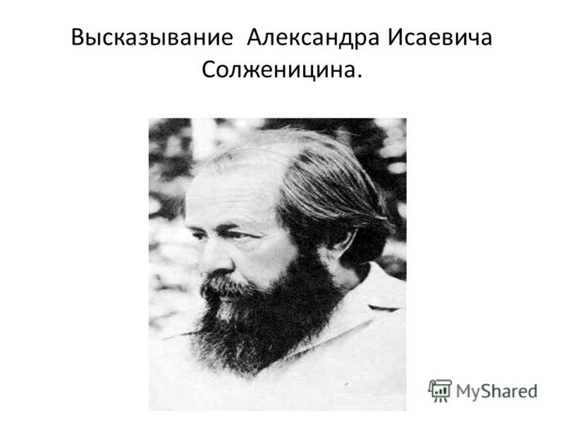 Высказывание Александра Исаевича Солженицина.